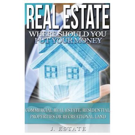 Real Estate  Where Should You Put Your Money   Commercial Real Estate  Residential Properties Or Recreational Land