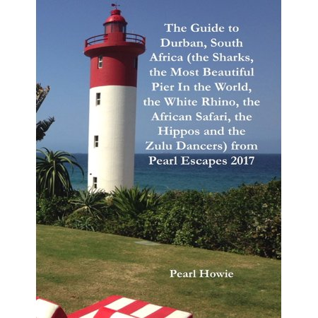 The Guide to Durban, South Africa (the Sharks, the Most Beautiful Pier In the World, the White Rhino, the African Safari, the Hippos and the Zulu Dancers) from Pearl Escapes 2017 - eBook (Set Times Escape Halloween 2017)