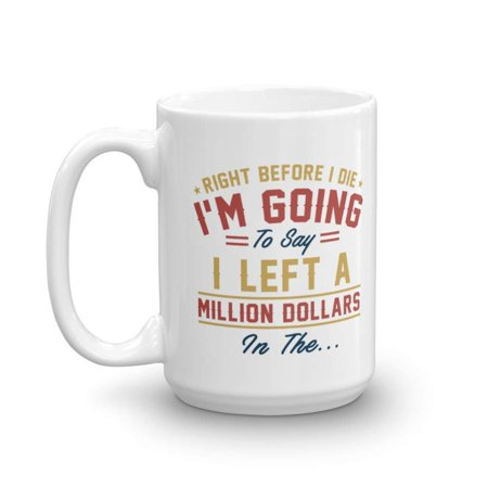 Right Before I Die I'm Going To Say I Left A Million Dollars In The Coffee & Tea Gift Mug, Funny Quote Cup, Décor, Office & School Items, Kitchen Utensils & Accessories For Men & Women (15oz) (Dollar Items With)
