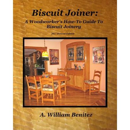 Biscuit Joiner : A Woodworker's How-To Guide to Biscuit Joinery: Reintroducing My Favorite Joinery Tool with Four Project (Best Biscuit Joiner Tool)
