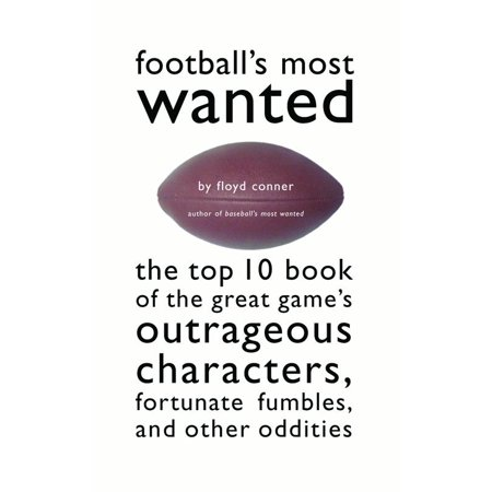 Football's Most Wanted : The Top 10 Book of the Great Game's Outrageous Characters, Fortunate Fumbles, and Other