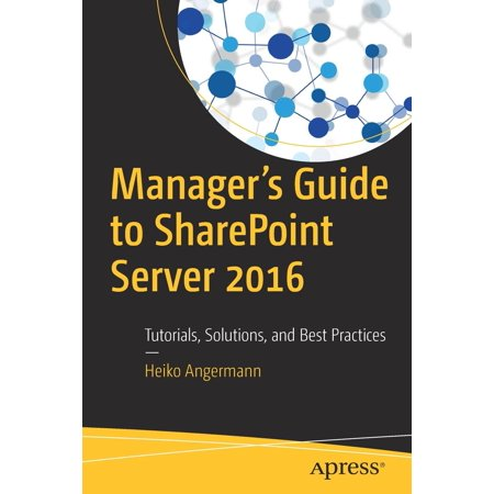 Manager's Guide to Sharepoint Server 2016 : Tutorials, Solutions, and Best Practices