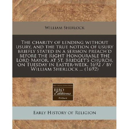 The Charity Of Lending Without Usury  And The True Notion Of Usury Briefly Stated In A Sermon Preachd Before The Right Honourable The Lord Mayor  At