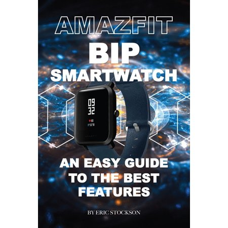 Amazfit Bip Smartwatch: An Easy Guide To the Best Features -