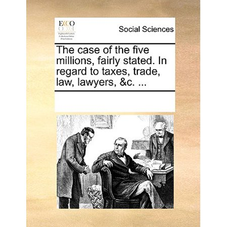 The Case of the Five Millions, Fairly Stated. in Regard to Taxes, Trade, Law, Lawyers, &c. (In Regard To Trade The United States)