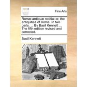 ROM Antiqu Notitia : Or, the Antiquities of Rome. in Two Parts. ... by Basil Kennett ... the Fifth Edition Revised and Corrected.