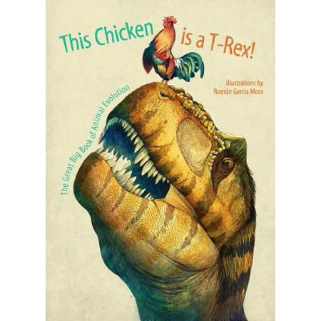 This Chicken Is a T-Rex! : The Great Big Book of Animal Evolution - How Big Is At Rex
