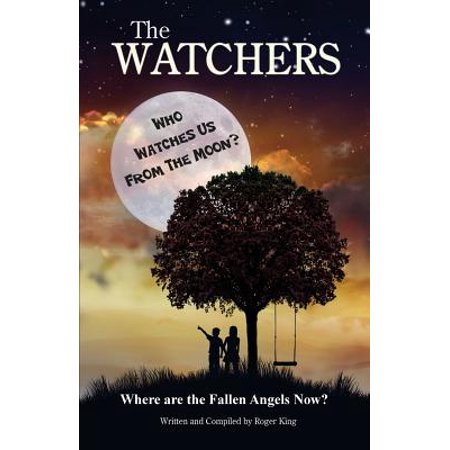 The Watchers : Who Watches Us from the Moon and Where Did the Fallen Angels