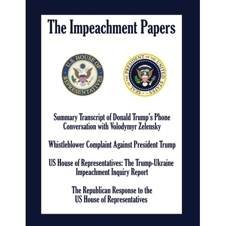 The Impeachment Papers : Summary Transcript of Donald Trump's Phone Conversation with Volodymyr Zelensky; Whistleblower Complaint Against President Trump; US House of Representatives: The Trump-Ukraine Impeachment Inquiry Report (Paperback)