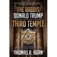 The Rabbis, Donald Trump, and the Top-Secret Plan to Build the Third Temple : Unveiling the Incendiary Scheme by Religious Authorities, Government Agents, and Jewish Rabbis to Invoke Messiah