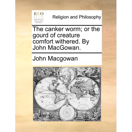 The Canker Worm; Or the Gourd of Creature Comfort Withered. by John Macgowan. ()