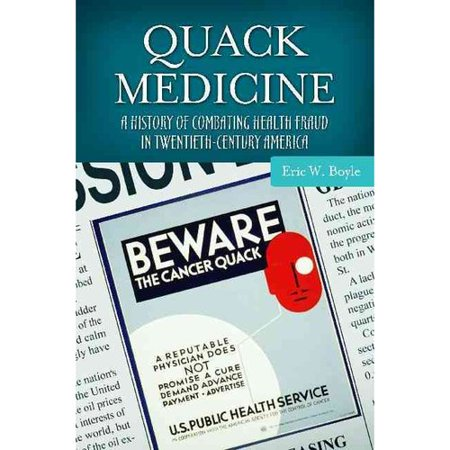 Quack Medicine: A History of Combating Health Fraud in Twentieth-Century America
