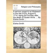 A Sermon Preach'd at Wisbeech in the Isle of Ely, August 8. 1714. Being the Sunday After the Death of Queen Anne. ... by Elisha Smith ...