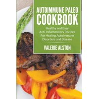 Autoimmune Paleo Cookbook: Healthy and Easy Anti-Inflammatory Recipes For Healing Autoimmune Disorders and Disease (Paperback)