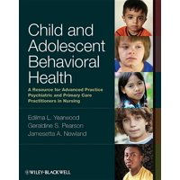 Child and Adolescent Behavioral Health : A Resource for Advanced Practice Psychiatric and Primary Care Practitioners in Nursing