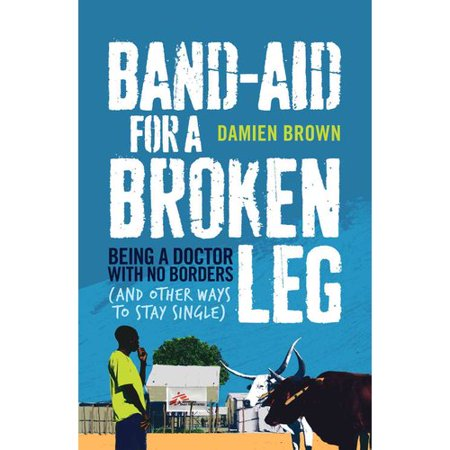 Band-Aid for a Broken Leg: Being a Doctor With No Borders (And Other Ways to Stay Single) by