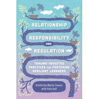Relationship, Responsibility, and Regulation: Trauma-Invested Practices for Fostering Resilient Learners (Paperback)