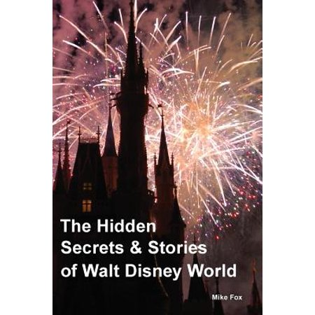 Walt Disney World - The Hidden Secrets & Stories of Walt Disney World : With Never-Before-Published Stories & Photos