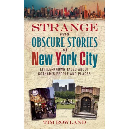 New York Places - Strange and Obscure Stories of New York City : Little-Known Tales about Gotham's People and Places