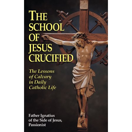 The School of Jesus Crucified : The Lessons of Calvary in Daily Catholic Life (Halloween Art Lessons High School)