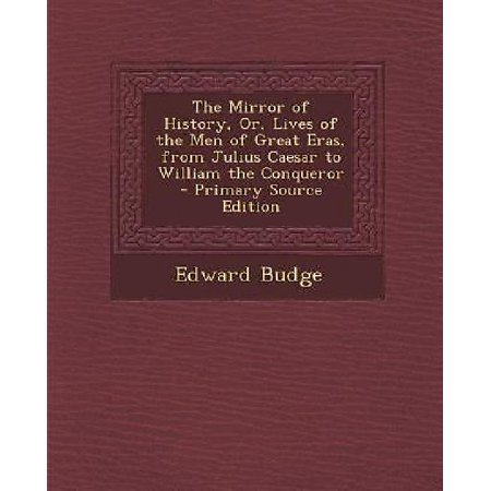 Mirror Of History  Or  Lives Of The Men Of Great Eras  From Julius Caesar To William The Conqueror