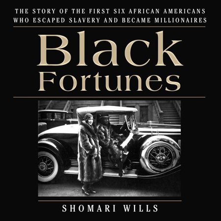Black Fortunes : The Story of the First Six African Americans Who Escaped Slavery and Became