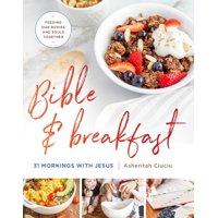 Bible and Breakfast : 31 Mornings with Jesus--Feeding Our Bodies and Souls Together