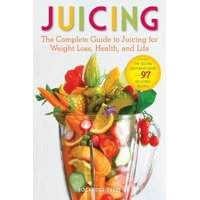 Juicing : The Complete Guide to Juicing for Weight Loss, Health and Life - Includes the Juicing Equipment Guide and 97 Delicious Recipes