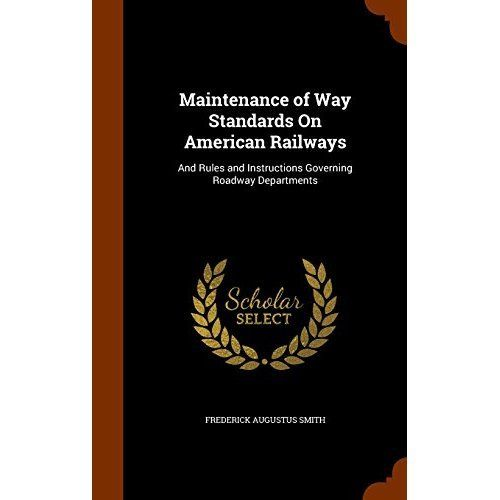 Maintenance of Way Standards on American Railways : And Rules and Instructions Governing Roadway Departments