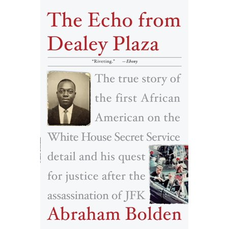 The Echo from Dealey Plaza : The true story of the first African American on the White House Secret Service detail and his quest for justice after the assassination of