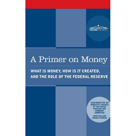 A Primer on Money : What Is Money, How Is It Created, and the Role of the Federal Reserve ()