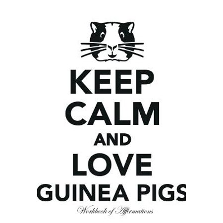 Keep Calm Love Guinea Pigs Workbook of Affirmations Keep Calm Love Guinea Pigs Workbook of Affirmations : Bullet Journal, Food Diary, Recipe Notebook, Planner, to Do List, Scrapbook, Academic Notepad