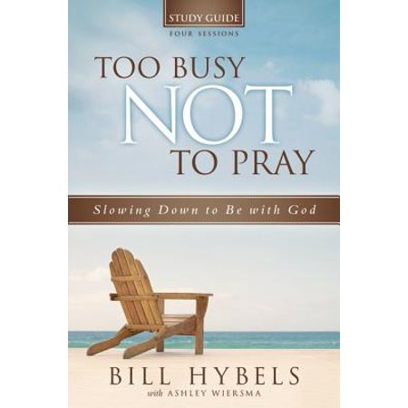 Too Busy Not to Pray Study Guide, Four Sessions : Slowing Down to Be with (20 Prayers To Pray Throughout A Busy Day)