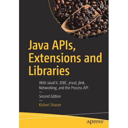 Java Apis, Extensions and Libraries : With Javafx, Jdbc, Jmod, Jlink, Networking, and the Process