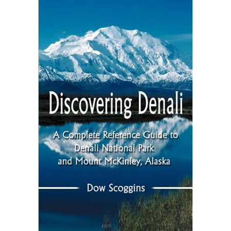 Discovering Denali : A Complete Reference Guide to Denali National Park and Mount McKinley, Alaska