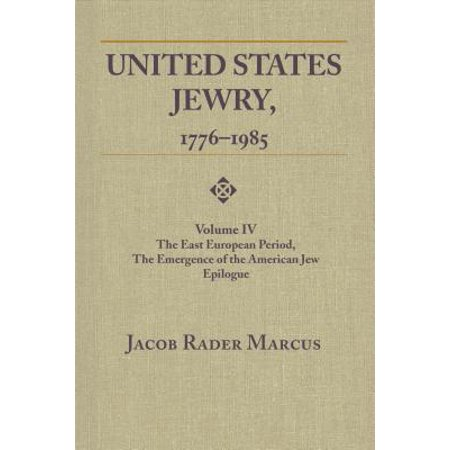 United States Jewry, 1776-1985 : Volume 4, the East European Period, the Emergence of the American Jew