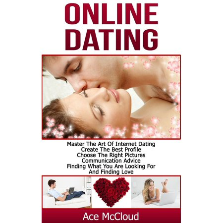 Online Dating: Master The Art of Internet Dating: Create The Best Profile, Choose The Right Pictures, Communication Advice, Finding What You Are Looking For And Finding Love - eBook - Best Online Wholesalers