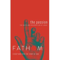 Fathom Bible Studies: The Passion Student Journal : The Death and Resurrection of Jesus