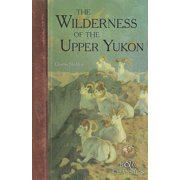 The Wilderness of the Upper Yukon : A Hunter's Exploration for Wild Sheep in Sub-Arctic Mountains