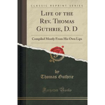 Life of the Rev. Thomas Guthrie, D. D : Compiled Mostly from His Own Lips (Classic Reprint)