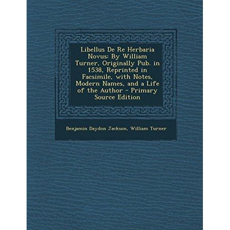 Libellus De Re Herbaria Novus  By William Turner  Originally Pub  In 1538  Reprinted In Facsimile  With Notes  Modern Names  And A Life Of The Author