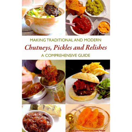 Making Traditional and Modern Chutneys, Pickles and Relishes: A Comprehensive Guide by
