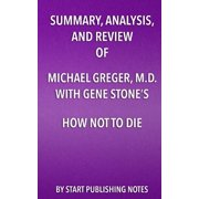 Summary, Analysis, and Review of Michael Greger, M.D. with Gene Stone's How Not to Die : Discover the Foods Scientifically Proven to Prevent and Reverse Disease