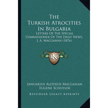 The Turkish Atrocities In Bulgaria  Letters Of The Special Commissioner Of The Daily News  J  A  Macgahan  1876