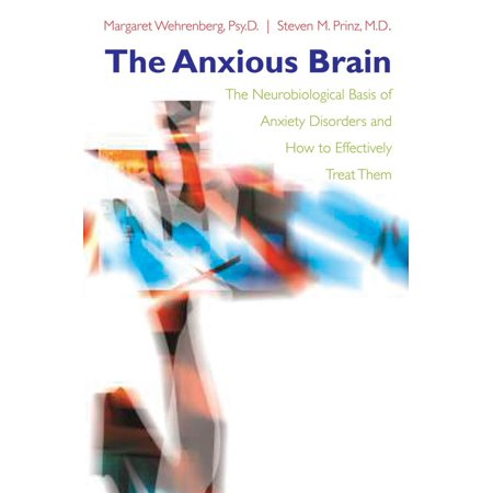 The Anxious Brain : The Neurobiological Basis of Anxiety Disorders and How to Effectively Treat Them