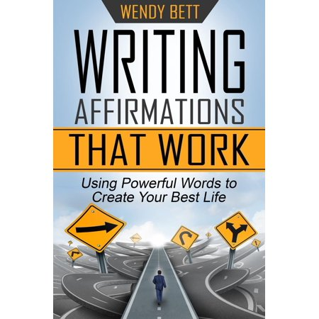 Writing Affirmations That Work: Using Powerful Words to Create Your Best Life -