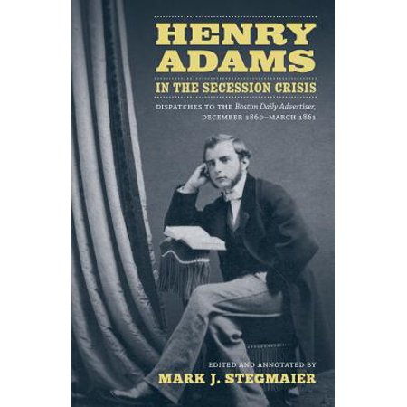 (Henry Adams in the Secession Crisis : Dispatches to the Boston Daily Advertiser, December 1860-March 1861)