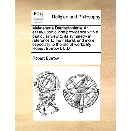 Meletemata Darringtoniana. an Essay Upon Divine Providence with a Particular View to Its Symmetry in Reference to the Natural, and More Especially to the Moral World. by Robert Burrow