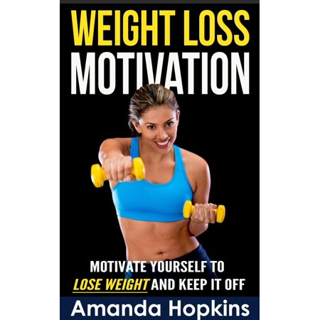 Weight Loss Motivation: Motivate Yourself to Lose Weight and Keep it Off -