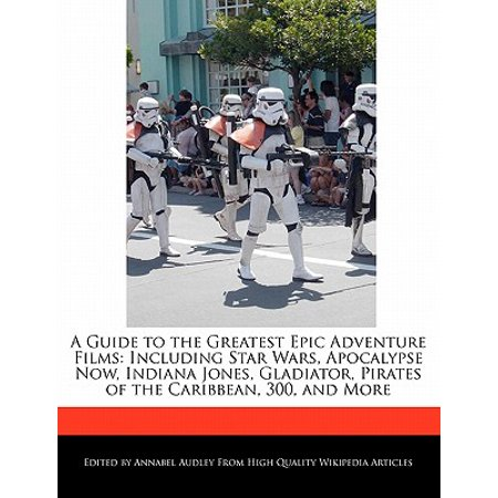A Guide to the Greatest Epic Adventure Films : Including Star Wars, Apocalypse Now, Indiana Jones, Gladiator, Pirates of the Caribbean, 300, and (The Art Of Pirates Of The Caribbean)